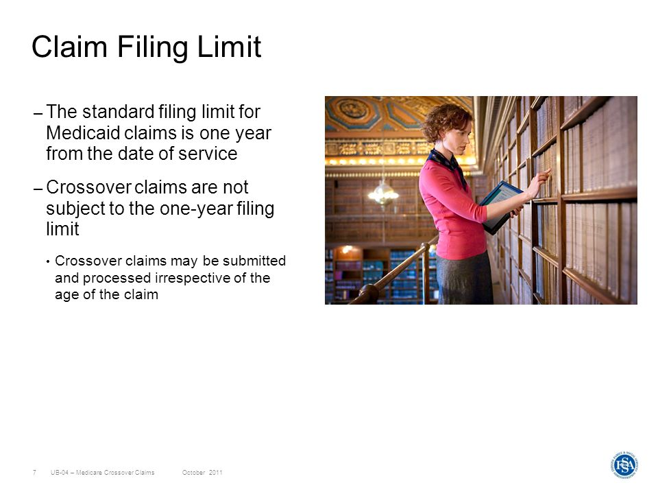 UB-04 – Medicare Crossover ClaimsOctober 20117 Claim Filing Limit – The standard filing limit for Medicaid claims is one year from the date of service