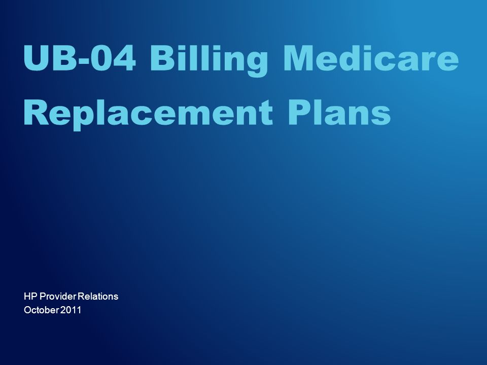 UB-04 Billing Medicare Replacement PlansOctober 20112 Agenda –Session Objectives –Medicare Replacement Plans Definition of a Medicare Replacement Plan The concept of the replacement plan Definition of the difference between a Medicare crossover and a replacement plan –Billing Requirements (electronic/paper) Supporting documentation –Most Common Denials –Helpful Tools –Questions