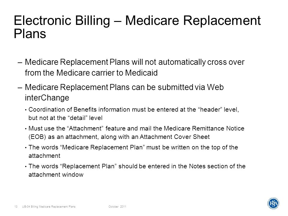 UB-04 Billing Medicare Replacement PlansOctober Electronic Billing – Medicare Replacement Plans –Medicare Replacement Plans will not automatically cross over from the Medicare carrier to Medicaid –Medicare Replacement Plans can be submitted via Web interChange Coordination of Benefits information must be entered at the header level, but not at the detail level Must use the Attachment feature and mail the Medicare Remittance Notice (EOB) as an attachment, along with an Attachment Cover Sheet The words Medicare Replacement Plan must be written on the top of the attachment The words Replacement Plan should be entered in the Notes section of the attachment window