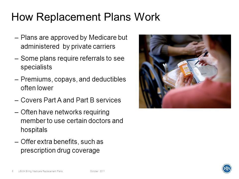 UB-04 Billing Medicare Replacement PlansOctober 20117 Medicare Replacement Plans –Health Maintenance Organizations (HMOs) –Preferred Provider Organizations (PPOs) –Private Fee-for-Service Plans (PFFS) –Medicare Medical Savings Account (MSA) –Medicare Special Needs Plans