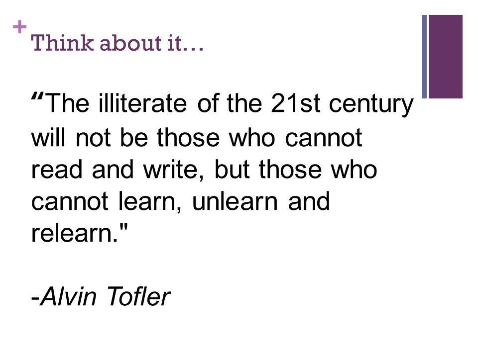 + Think about it… The illiterate of the 21st century will not be those who cannot read and write, but those who cannot learn, unlearn and relearn. -Alvin Tofler but those who cannot learn, unlearn and relearn. The illiterate of the 21st century will not be those who cannot read and write, but those who cannot learn, unlearn and relearn. -Alvin Tofler-Alvin Tofler