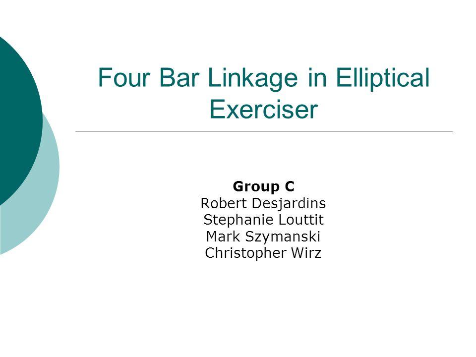 Four Bar Linkage in Elliptical Exerciser Group C Robert Desjardins Stephanie Louttit Mark Szymanski Christopher Wirz