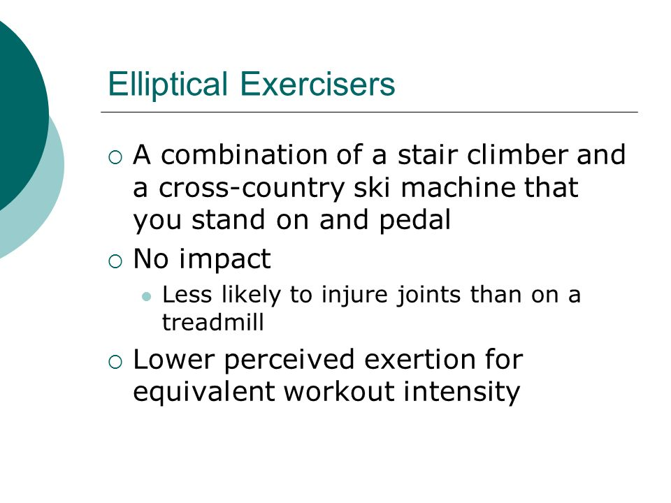 Elliptical Exercisers A combination of a stair climber and a cross-country ski machine that you stand on and pedal No impact Less likely to injure joints than on a treadmill Lower perceived exertion for equivalent workout intensity