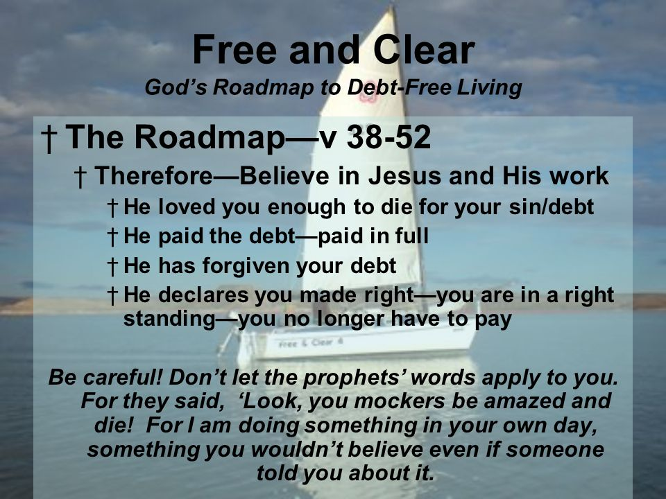 Free and Clear Gods Roadmap to Debt-Free Living The Roadmapv ThereforeBelieve in Jesus and His work He loved you enough to die for your sin/debt He paid the debtpaid in full He has forgiven your debt He declares you made rightyou are in a right standingyou no longer have to pay Be careful.