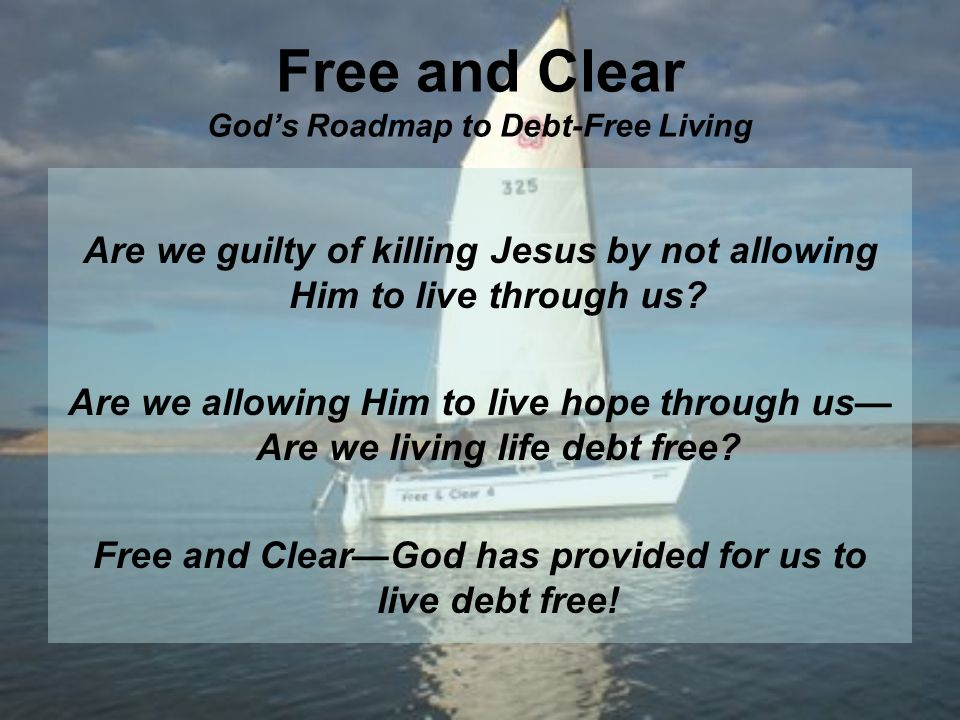 Free and Clear Gods Roadmap to Debt-Free Living Are we guilty of killing Jesus by not allowing Him to live through us.