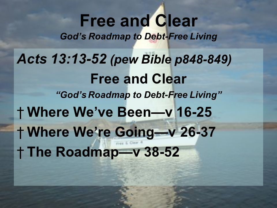 Free and Clear Gods Roadmap to Debt-Free Living Acts 13:13-52 (pew Bible p ) Free and Clear God s Roadmap to Debt-Free Living Where We ve Been v Where We re Going v The Roadmap v 38-52