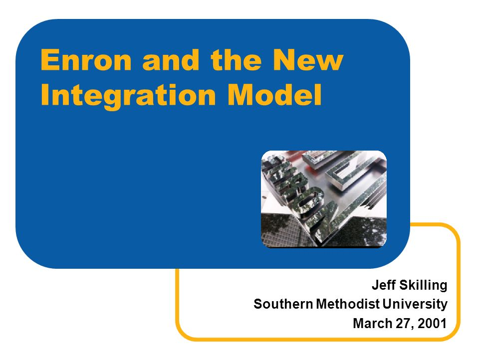 Enron and the New Integration Model Jeff Skilling Southern Methodist University March 27, 2001