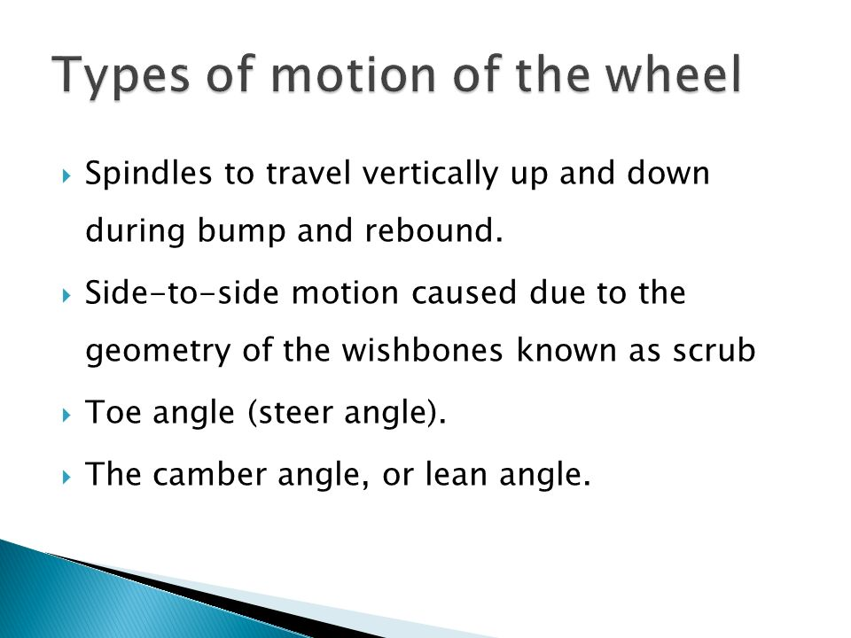 Spindles to travel vertically up and down during bump and rebound. Side-to-side motion caused due to the geometry of the wishbones known as scrub Toe
