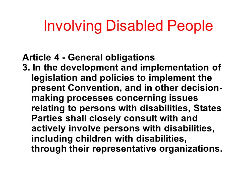 Involving Disabled People Article 4 - General obligations 3. In the development and implementation of legislation and policies to implement the presen