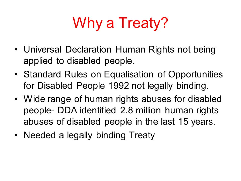 Why a Treaty? Universal Declaration Human Rights not being applied to disabled people. Standard Rules on Equalisation of Opportunities for Disabled Pe