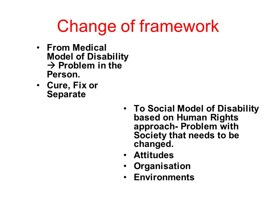 Change of framework From Medical Model of Disability Problem in the Person. Cure, Fix or Separate To Social Model of Disability based on Human Rights