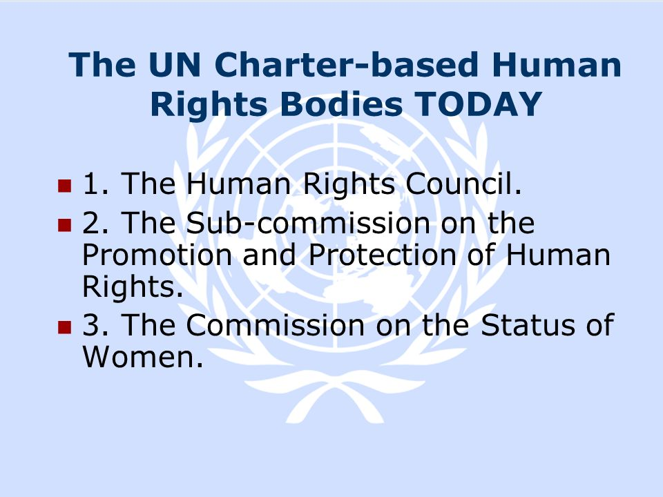 The UN Charter-based Human Rights Bodies TODAY 1. The Human Rights Council. 2. The Sub-commission on the Promotion and Protection of Human Rights. 3.