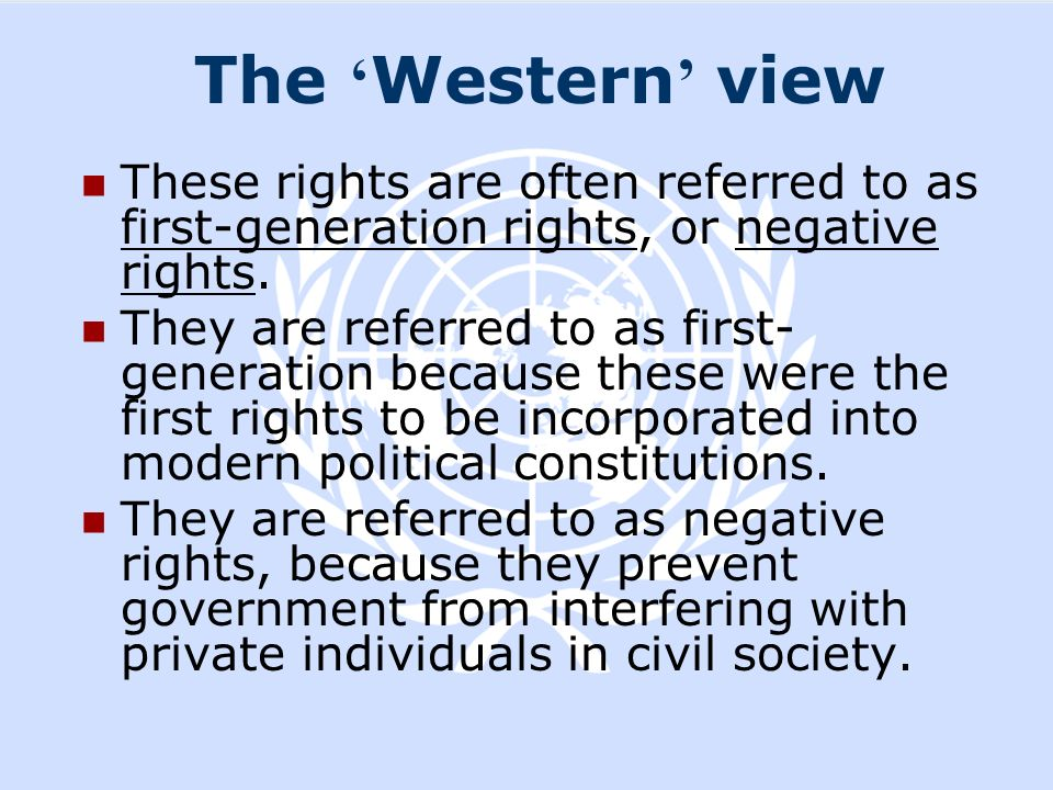 The Western view These rights are often referred to as first-generation rights, or negative rights. They are referred to as first- generation because