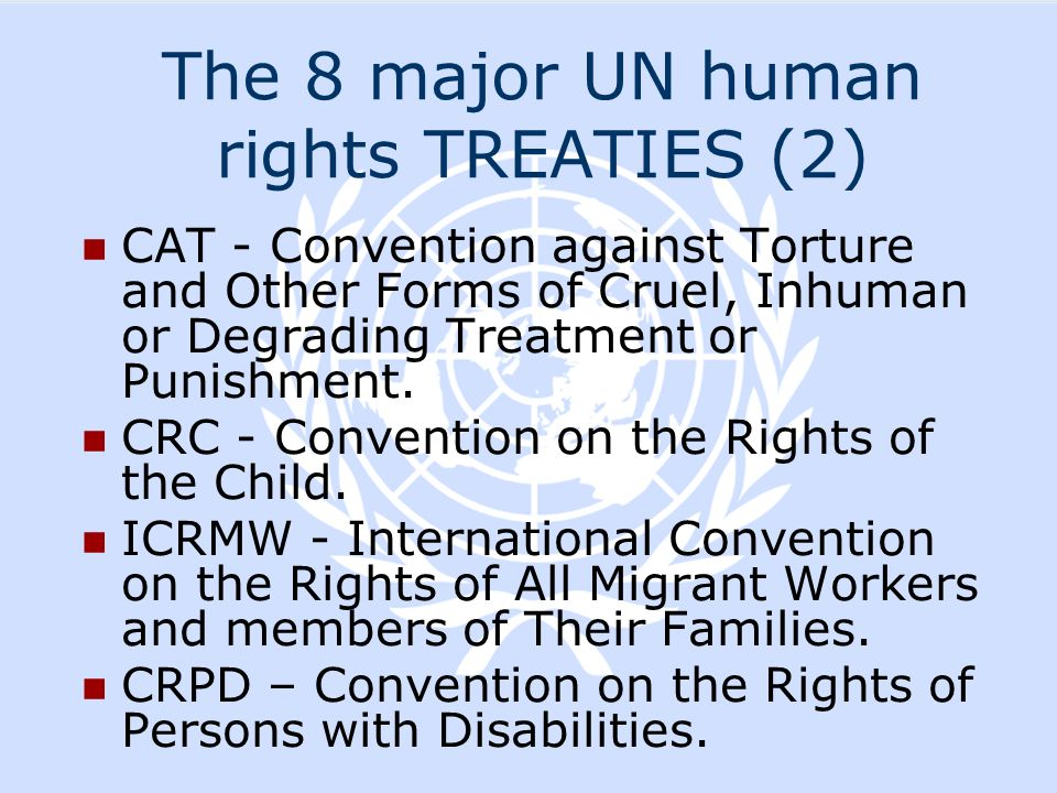 The 8 major UN human rights TREATIES (2) CAT - Convention against Torture and Other Forms of Cruel, Inhuman or Degrading Treatment or Punishment. CRC