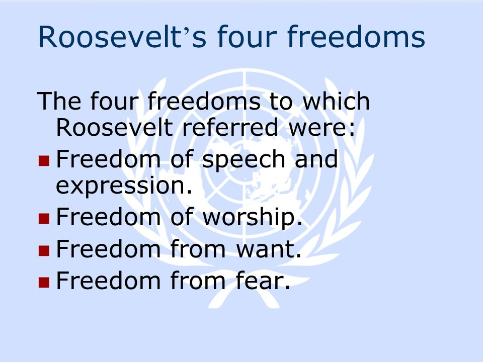 Roosevelt s four freedoms The four freedoms to which Roosevelt referred were: Freedom of speech and expression. Freedom of worship. Freedom from want.