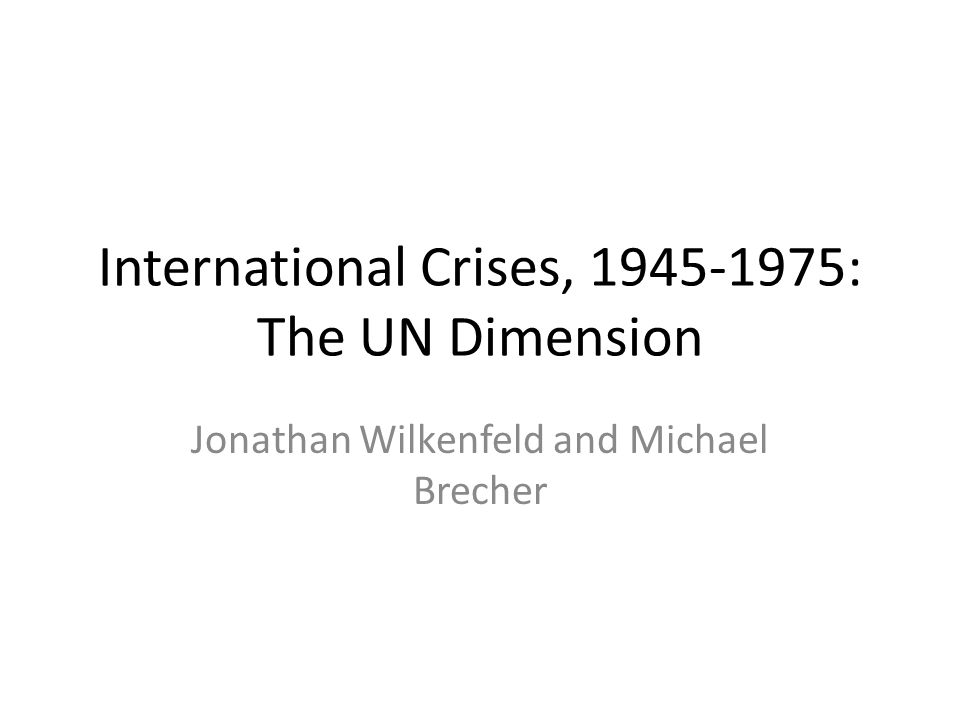 International Crises, 1945-1975: The UN Dimension Jonathan Wilkenfeld and Michael Brecher