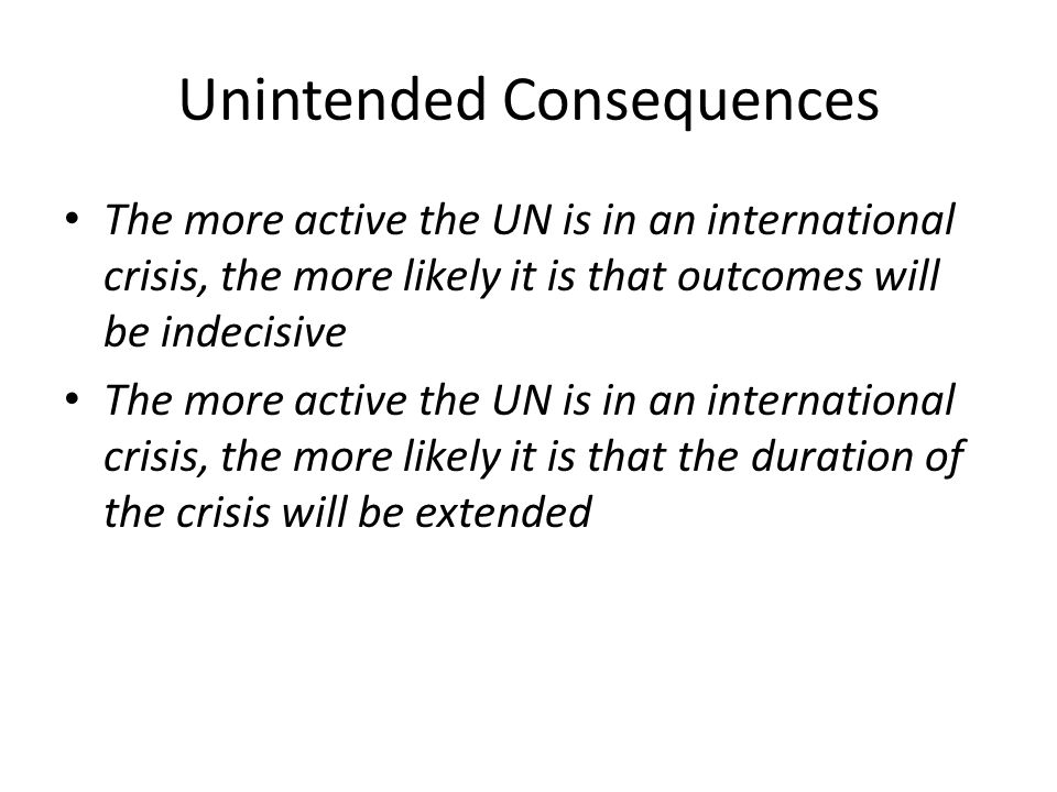 Unintended Consequences The more active the UN is in an international crisis, the more likely it is that outcomes will be indecisive The more active t