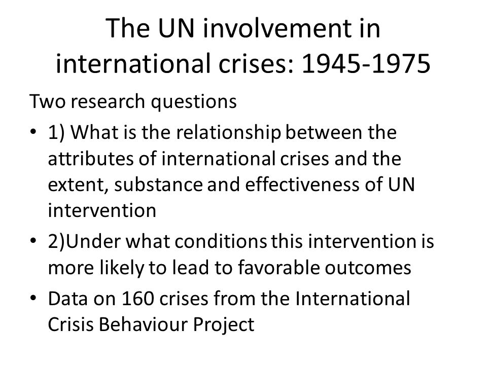 The UN involvement in international crises: 1945-1975 Two research questions 1) What is the relationship between the attributes of international crises and the extent, substance and effectiveness of UN intervention 2)Under what conditions this intervention is more likely to lead to favorable outcomes Data on 160 crises from the International Crisis Behaviour Project