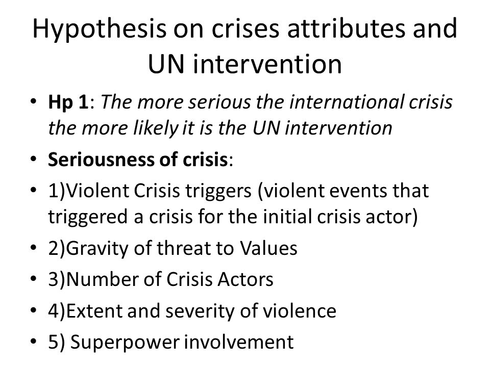 Hypothesis on crises attributes and UN intervention Hp 1: The more serious the international crisis the more likely it is the UN intervention Seriousness of crisis: 1)Violent Crisis triggers (violent events that triggered a crisis for the initial crisis actor) 2)Gravity of threat to Values 3)Number of Crisis Actors 4)Extent and severity of violence 5) Superpower involvement