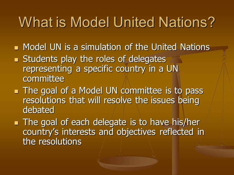 What is Model United Nations? Model UN is a simulation of the United Nations Model UN is a simulation of the United Nations Students play the roles of