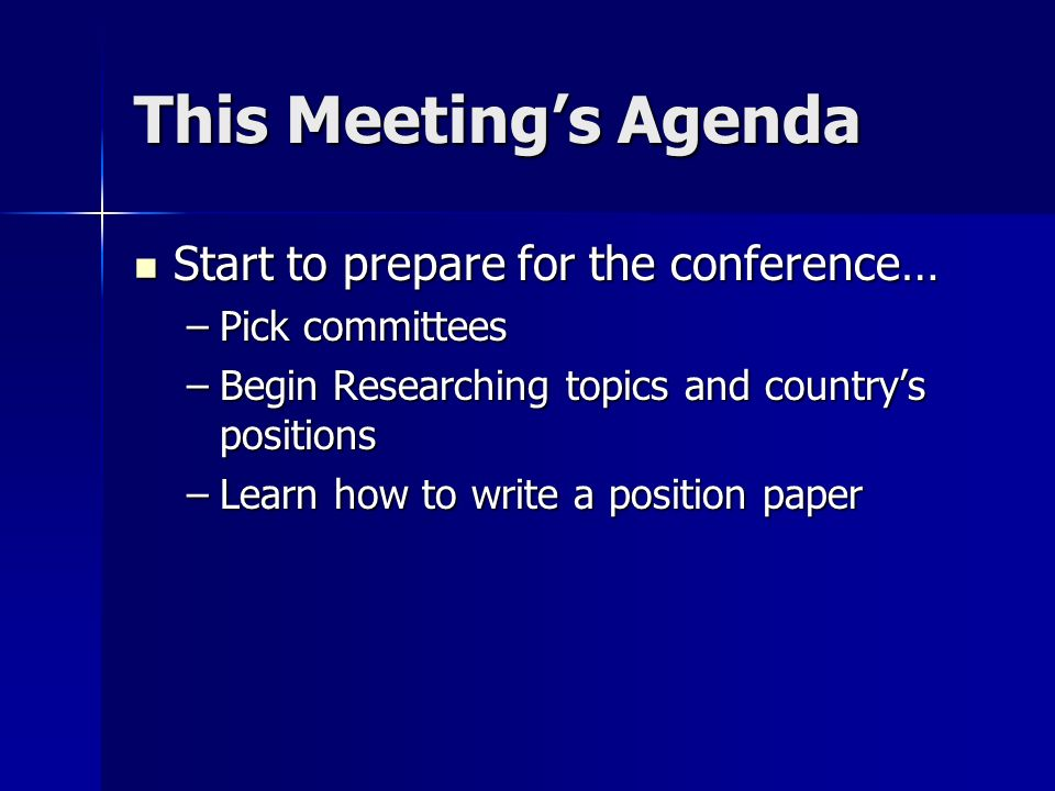 This Meetings Agenda Start to prepare for the conference… Start to prepare for the conference… –Pick committees –Begin Researching topics and countrys positions –Learn how to write a position paper