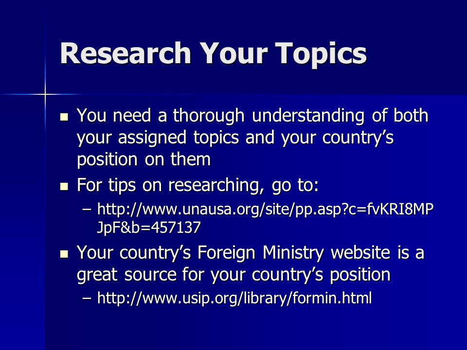 Research Your Topics You need a thorough understanding of both your assigned topics and your countrys position on them You need a thorough understanding of both your assigned topics and your countrys position on them For tips on researching, go to: For tips on researching, go to: –http://www.unausa.org/site/pp.asp c=fvKRI8MP JpF&b=457137 Your countrys Foreign Ministry website is a great source for your countrys position Your countrys Foreign Ministry website is a great source for your countrys position –http://www.usip.org/library/formin.html