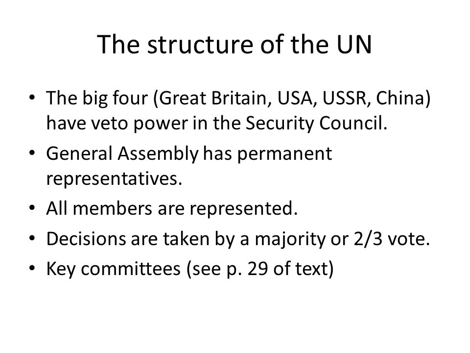 The structure of the UN The big four (Great Britain, USA, USSR, China) have veto power in the Security Council.
