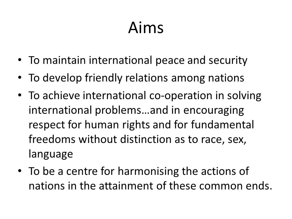 Aims To maintain international peace and security To develop friendly relations among nations To achieve international co-operation in solving international problems…and in encouraging respect for human rights and for fundamental freedoms without distinction as to race, sex, language To be a centre for harmonising the actions of nations in the attainment of these common ends.