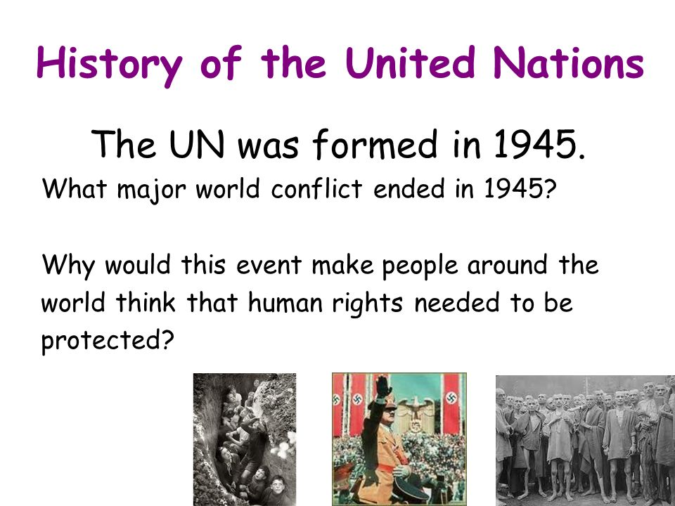 History of the United Nations The UN was formed in 1945.