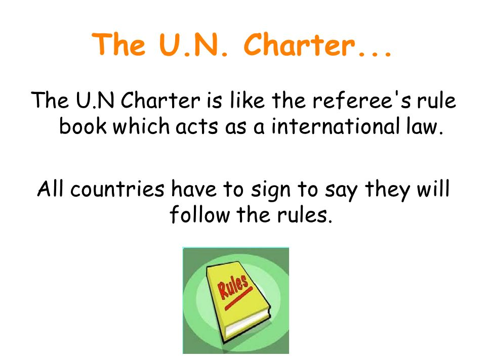 The U.N. Charter... The U.N Charter is like the referee's rule book which acts as a international law. All countries have to sign to say they will fol