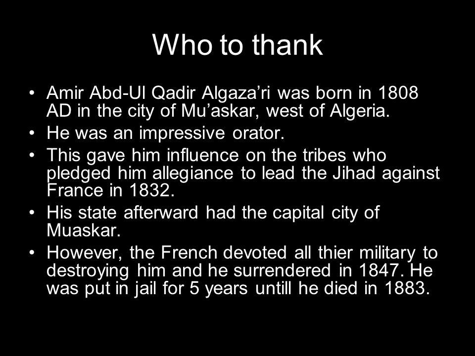 Who to thank Amir Abd-Ul Qadir Algazari was born in 1808 AD in the city of Muaskar, west of Algeria.