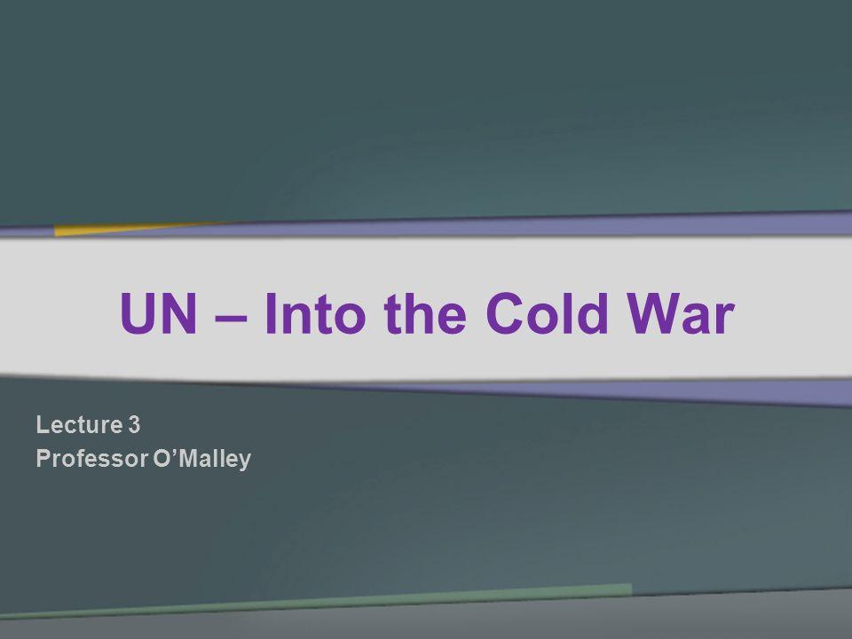 UN – Into the Cold War Lecture 3 Professor OMalley