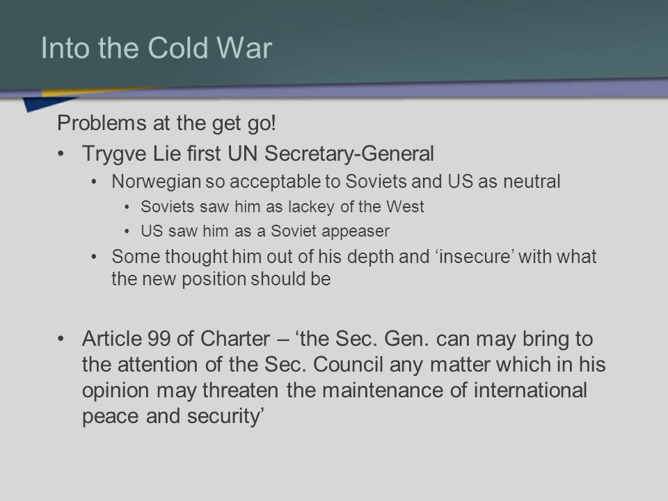 Into the Cold War Problems at the get go! Trygve Lie first UN Secretary-General Norwegian so acceptable to Soviets and US as neutral Soviets saw him a