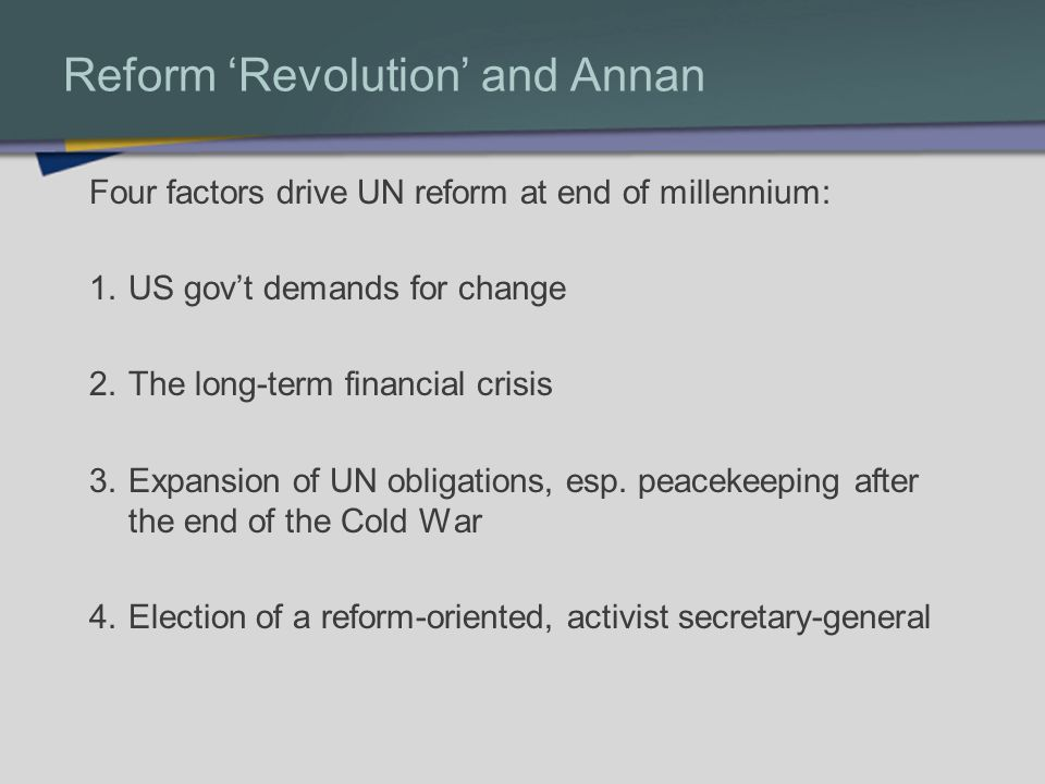 Reform Revolution and Annan Four factors drive UN reform at end of millennium: 1.US govt demands for change 2.The long-term financial crisis 3.Expansi
