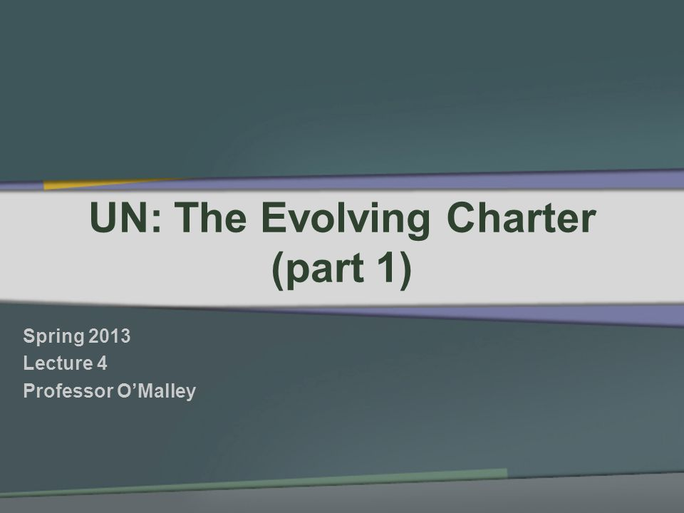 UN: The Evolving Charter (part 1) Spring 2013 Lecture 4 Professor OMalley