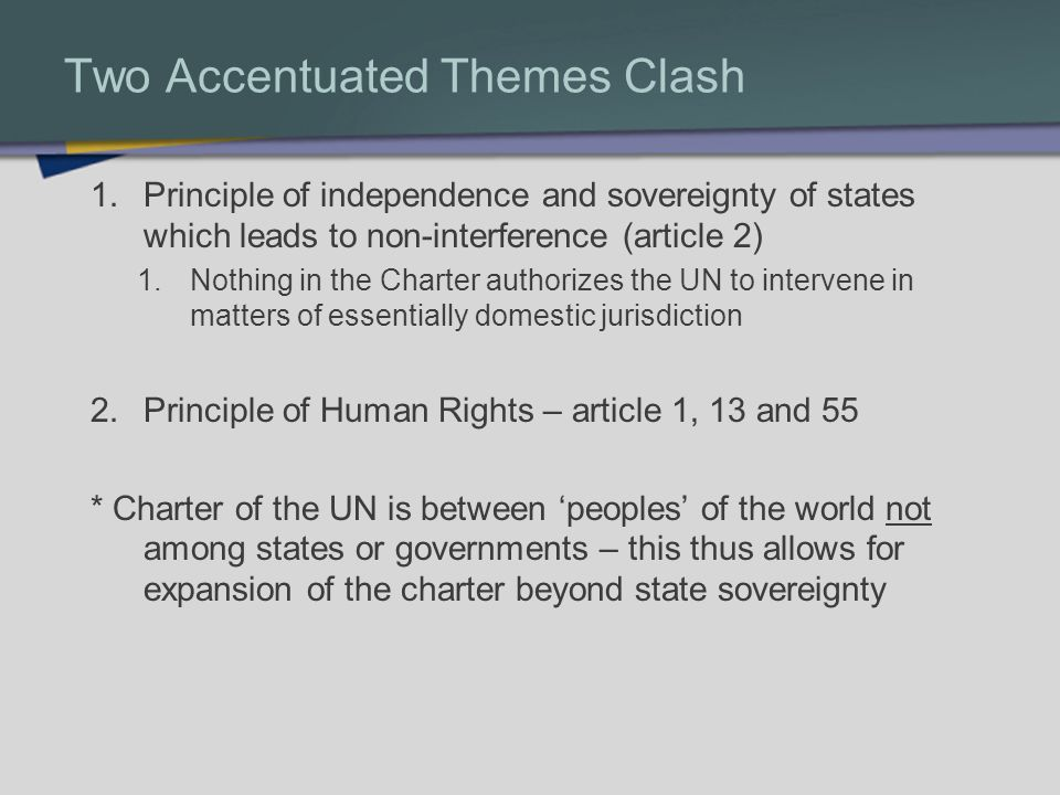 Two Accentuated Themes Clash 1.Principle of independence and sovereignty of states which leads to non-interference (article 2) 1.Nothing in the Charter authorizes the UN to intervene in matters of essentially domestic jurisdiction 2.Principle of Human Rights – article 1, 13 and 55 * Charter of the UN is between peoples of the world not among states or governments – this thus allows for expansion of the charter beyond state sovereignty