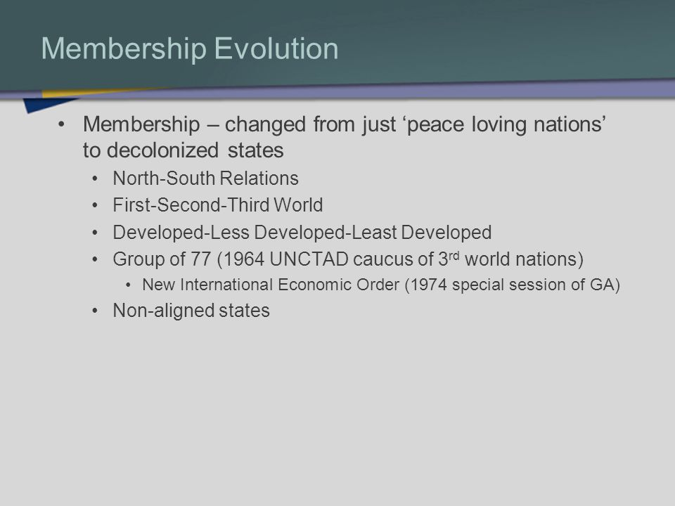 Membership Evolution Membership – changed from just peace loving nations to decolonized states North-South Relations First-Second-Third World Developed-Less Developed-Least Developed Group of 77 (1964 UNCTAD caucus of 3 rd world nations) New International Economic Order (1974 special session of GA) Non-aligned states