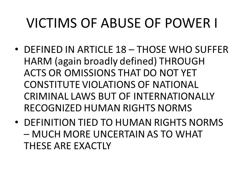 VICTIMS OF ABUSE OF POWER I DEFINED IN ARTICLE 18 – THOSE WHO SUFFER HARM (again broadly defined) THROUGH ACTS OR OMISSIONS THAT DO NOT YET CONSTITUTE