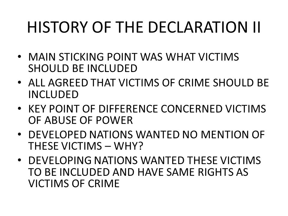 HISTORY OF THE DECLARATION II MAIN STICKING POINT WAS WHAT VICTIMS SHOULD BE INCLUDED ALL AGREED THAT VICTIMS OF CRIME SHOULD BE INCLUDED KEY POINT OF