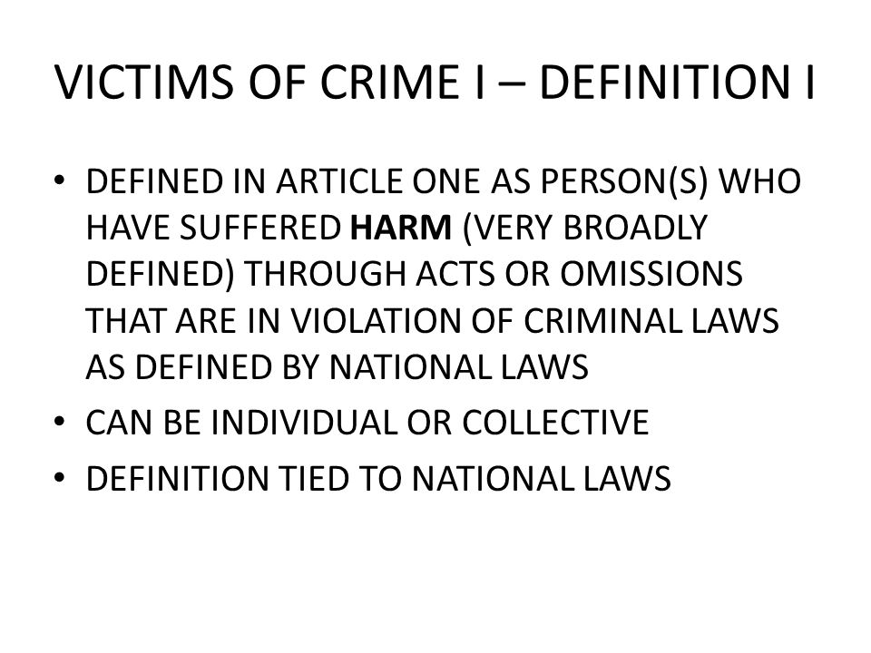 VICTIMS OF CRIME I – DEFINITION I DEFINED IN ARTICLE ONE AS PERSON(S) WHO HAVE SUFFERED HARM (VERY BROADLY DEFINED) THROUGH ACTS OR OMISSIONS THAT ARE