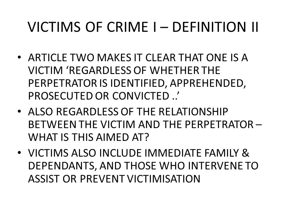 VICTIMS OF CRIME I – DEFINITION II ARTICLE TWO MAKES IT CLEAR THAT ONE IS A VICTIM REGARDLESS OF WHETHER THE PERPETRATOR IS IDENTIFIED, APPREHENDED, P