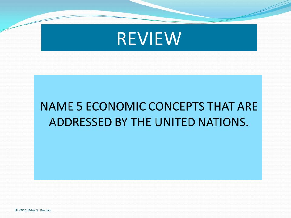 REVIEW © 2011 Biba S. Kavass NAME 5 ECONOMIC CONCEPTS THAT ARE ADDRESSED BY THE UNITED NATIONS.