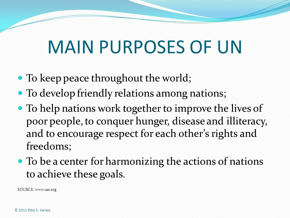 MAIN PURPOSES OF UN To keep peace throughout the world; To develop friendly relations among nations; To help nations work together to improve the live