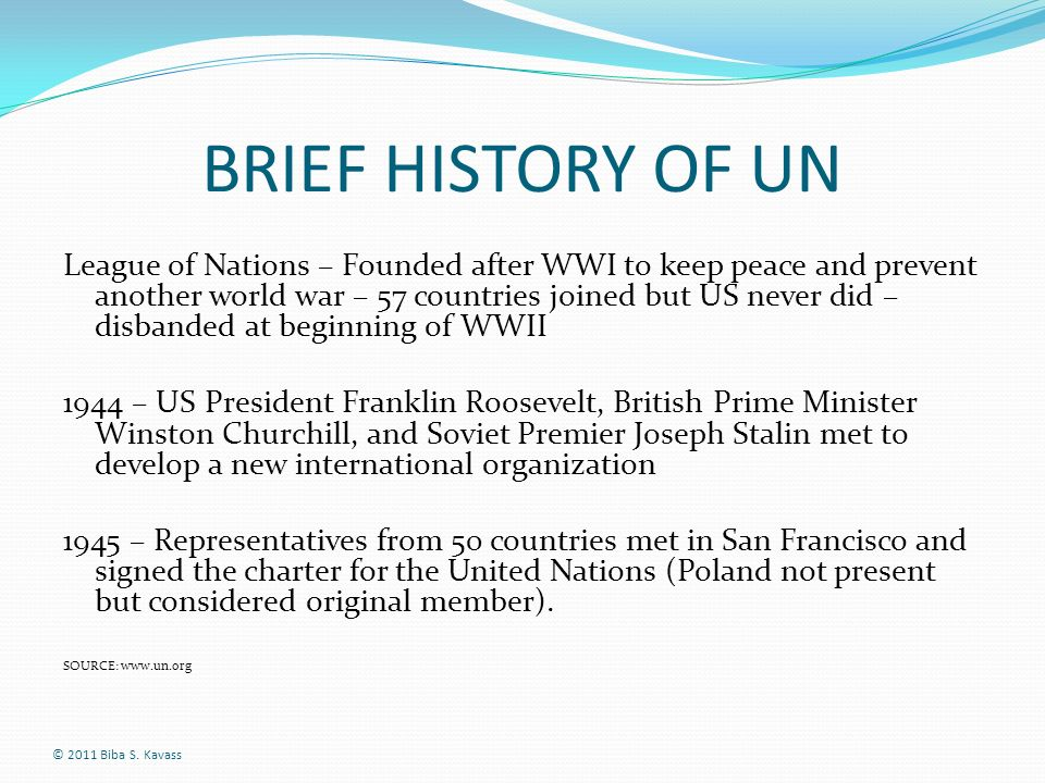 BRIEF HISTORY OF UN League of Nations – Founded after WWI to keep peace and prevent another world war – 57 countries joined but US never did – disband