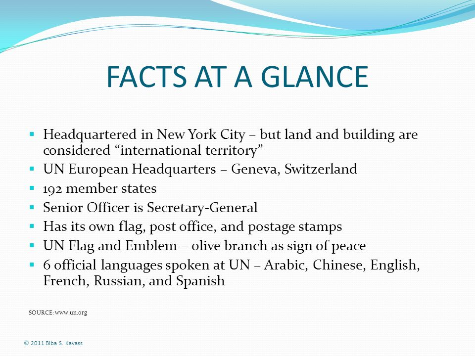 FACTS AT A GLANCE Headquartered in New York City – but land and building are considered international territory UN European Headquarters – Geneva, Swi