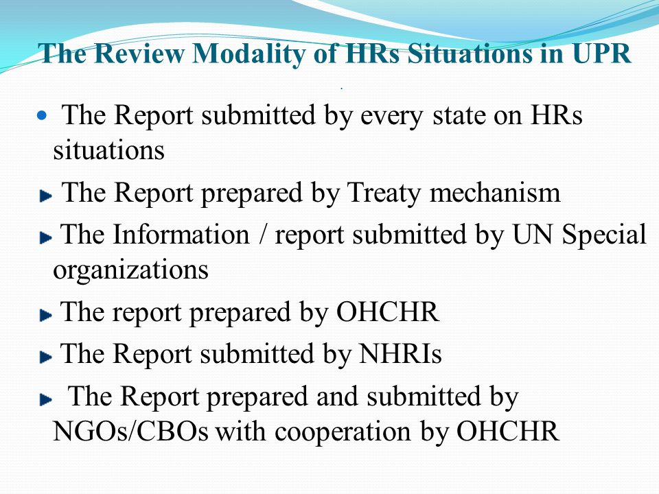 The Review Modality of HRs Situations in UPR. The Report submitted by every state on HRs situations The Report prepared by Treaty mechanism The Inform