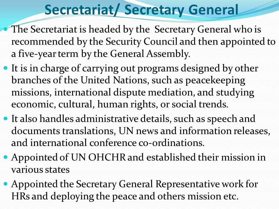 Secretariat/ Secretary General The Secretariat is headed by the Secretary General who is recommended by the Security Council and then appointed to a f