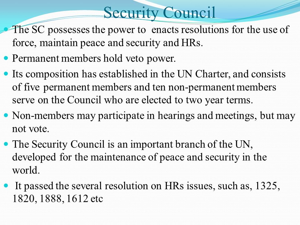 Security Council The SC possesses the power to enacts resolutions for the use of force, maintain peace and security and HRs. Permanent members hold ve