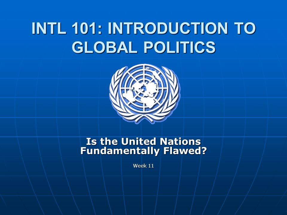 INTL 101: INTRODUCTION TO GLOBAL POLITICS Week 11 Is the United Nations Fundamentally Flawed? Week 11