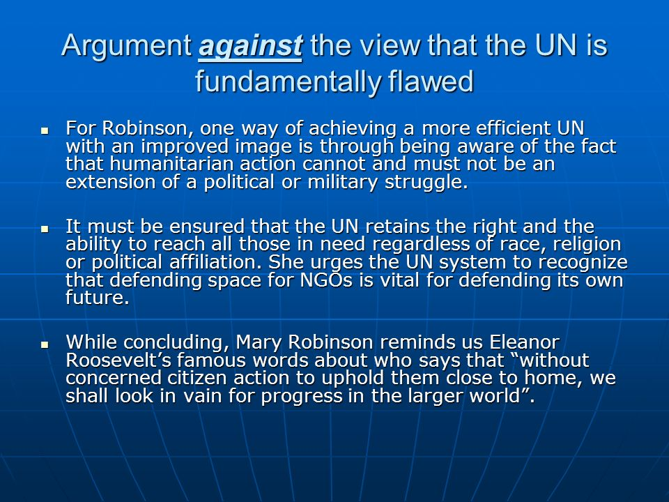 Argument against the view that the UN is fundamentally flawed For Robinson, one way of achieving a more efficient UN with an improved image is through